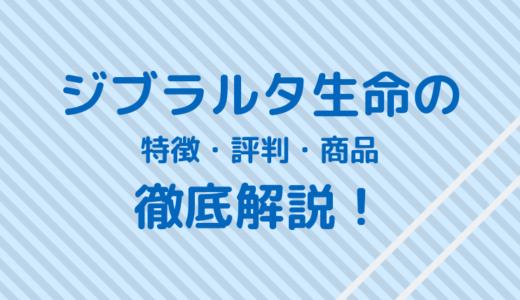 ジブラルタ生命はやばい保険会社?特徴・評判・商品を詳しく解説!