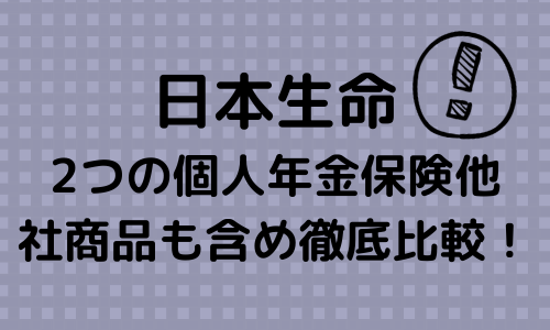 日本生命の2つの個人年金保険を他社商品も含め徹底比較します!